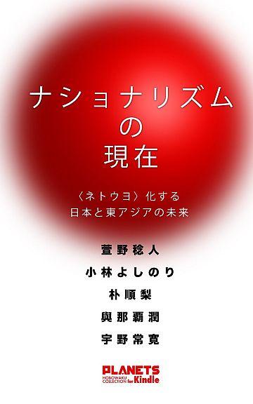 ナショナリズムの現在――〈ネトウヨ〉化する日本と東アジアの未来[Kindle版]