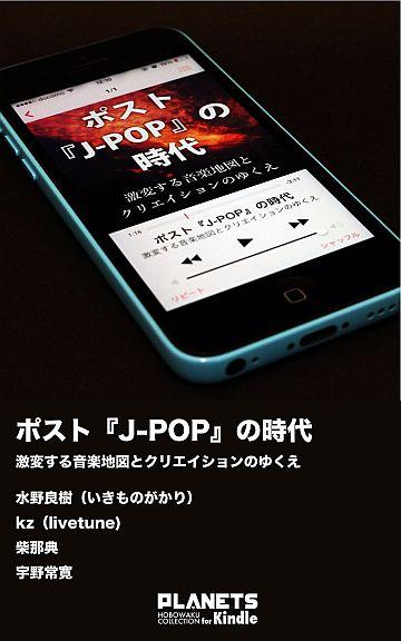 ポストJ-POPの時代――激変する音楽地図とクリエイションのゆくえ[Kindle版]