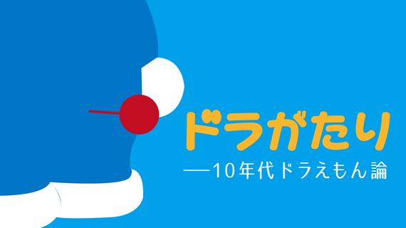『ドラがたり――10年代ドラえもん論』(稲田豊史)第8回 大長編考・前編 ふたつの「ドラえもんコード」