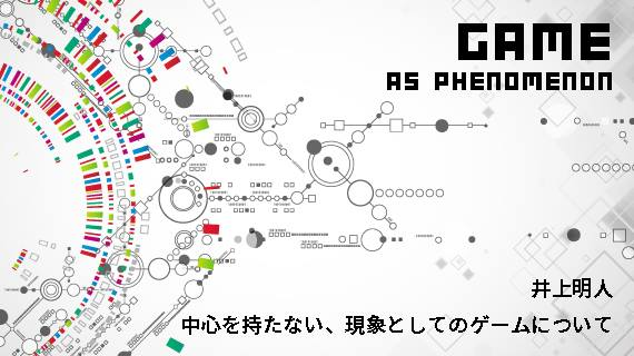 井上明人『中心をもたない、現象としてのゲームについて』特別編 認知的作品 〈いま・ここ〉を切り取ることをめぐって・後編