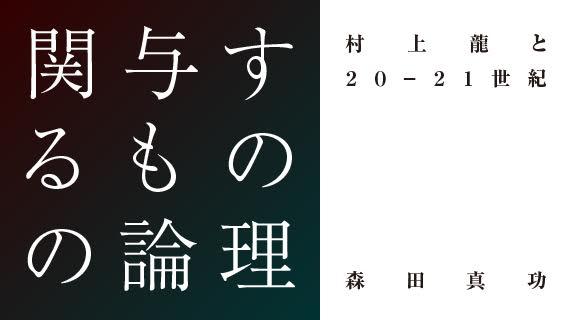 【新連載】森田真功『関与するものの論理 村上龍と20-21世紀』 第1回 〈文学の顔〉の半世紀