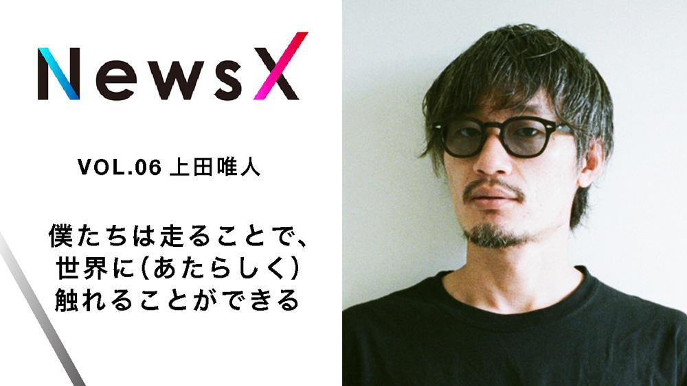 宇野常寛 NewsX vol.6 ゲスト:上田唯人 「僕たちは走ることで、世界に(あたらしく)触れることができる」【毎週金曜配信】