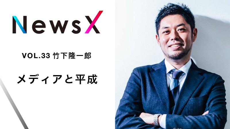 宇野常寛 NewsX vol.33 ゲスト:竹下隆一郎「メディアと平成」【毎週月曜配信】