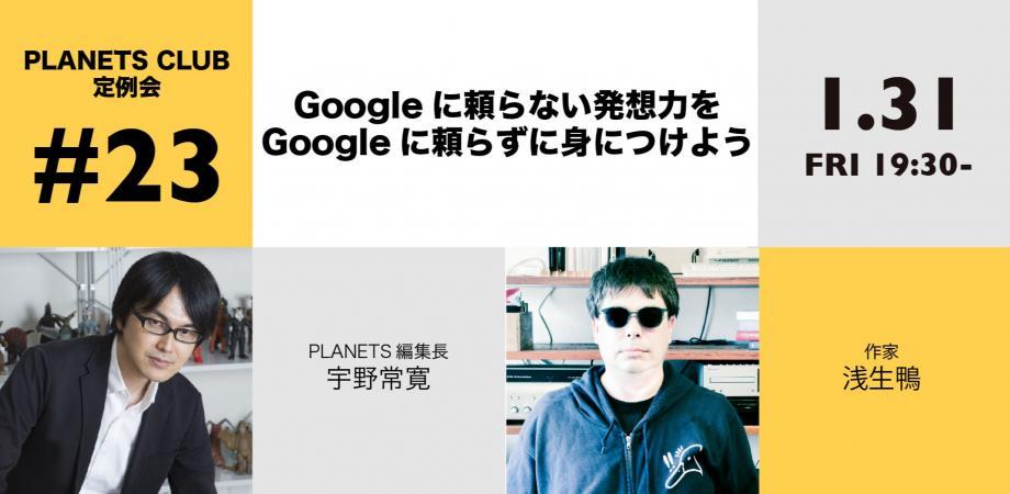 1/31(金)「Googleに頼らない発想力をGoogleに頼らずに身につけよう」浅生鴨 × 宇野常寛