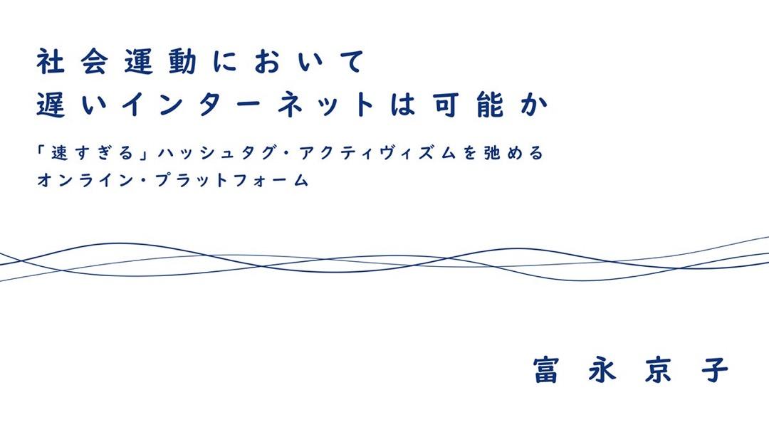 社会運動において遅いインターネットは可能か :「速すぎる」ハッシュタグ・アクティヴィズムを弛めるオンライン・プラットフォーム|富永京子