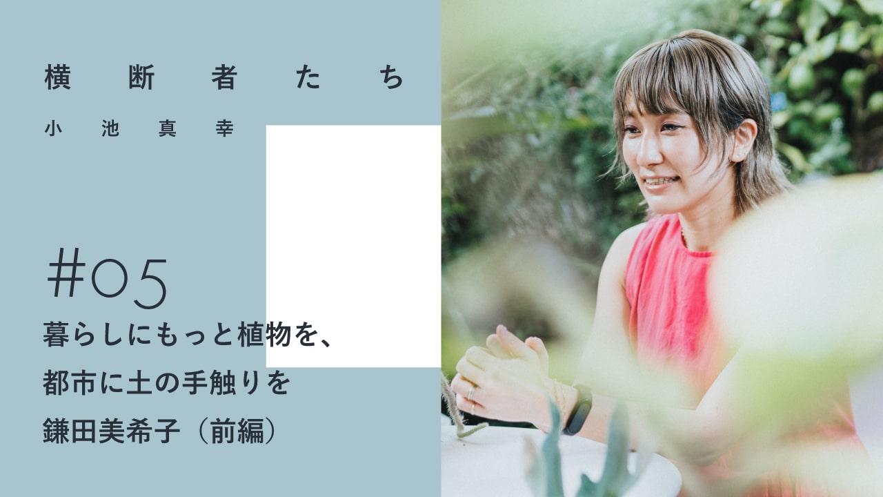 暮らしにもっと植物を、都市に土の手触りを|鎌田美希子(前編)